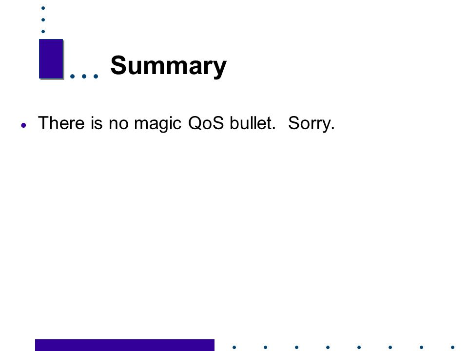 Summary There is no magic QoS bullet. Sorry. 69