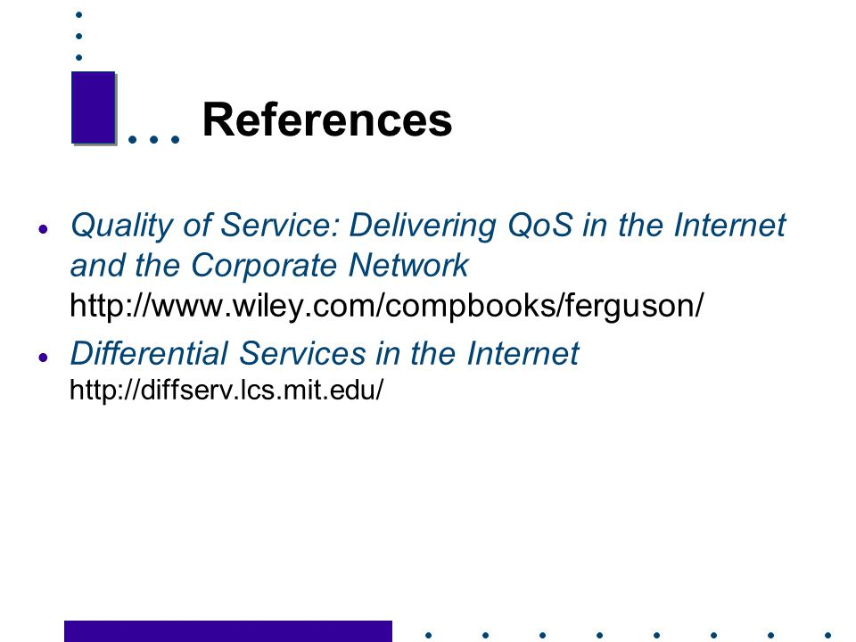 References Quality of Service: Delivering QoS in the Internet and the Corporate Network http://www.wiley.com/compbooks/ferguson/