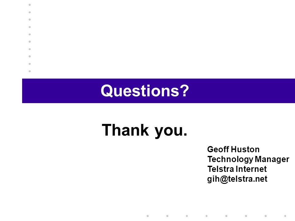 Questions Thank you. Geoff Huston Technology Manager Telstra Internet