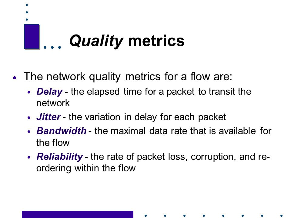 Quality metrics The network quality metrics for a flow are: