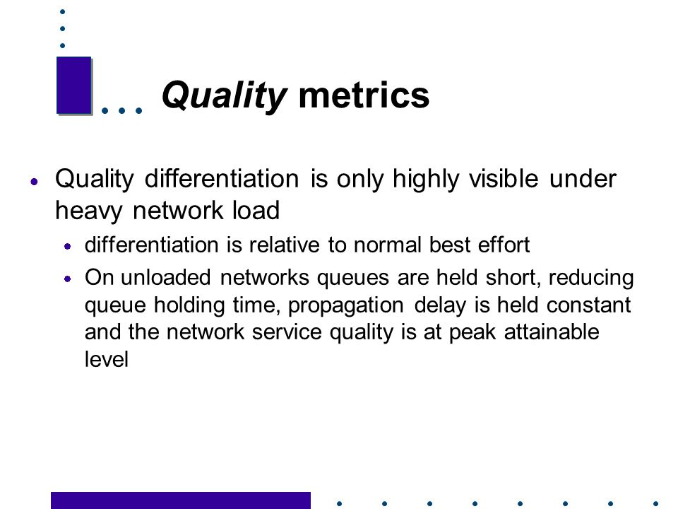 Quality metrics Quality differentiation is only highly visible under heavy network load. differentiation is relative to normal best effort.