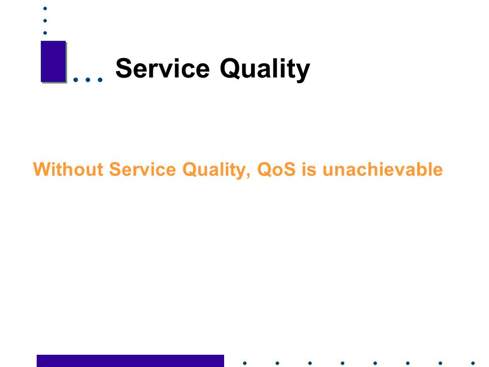 Service Quality Without Service Quality, QoS is unachievable 27 27