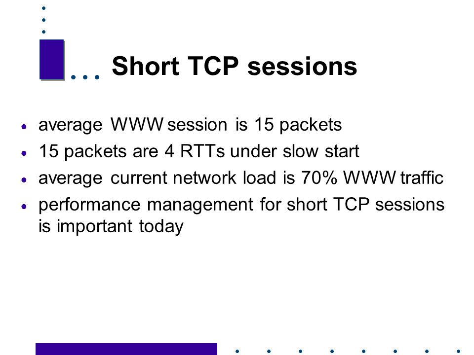 Short TCP sessions average WWW session is 15 packets