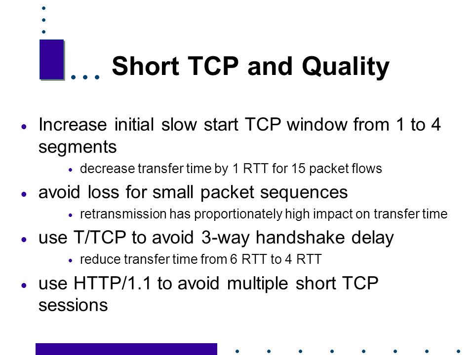 Short TCP and Quality Increase initial slow start TCP window from 1 to 4 segments. decrease transfer time by 1 RTT for 15 packet flows.