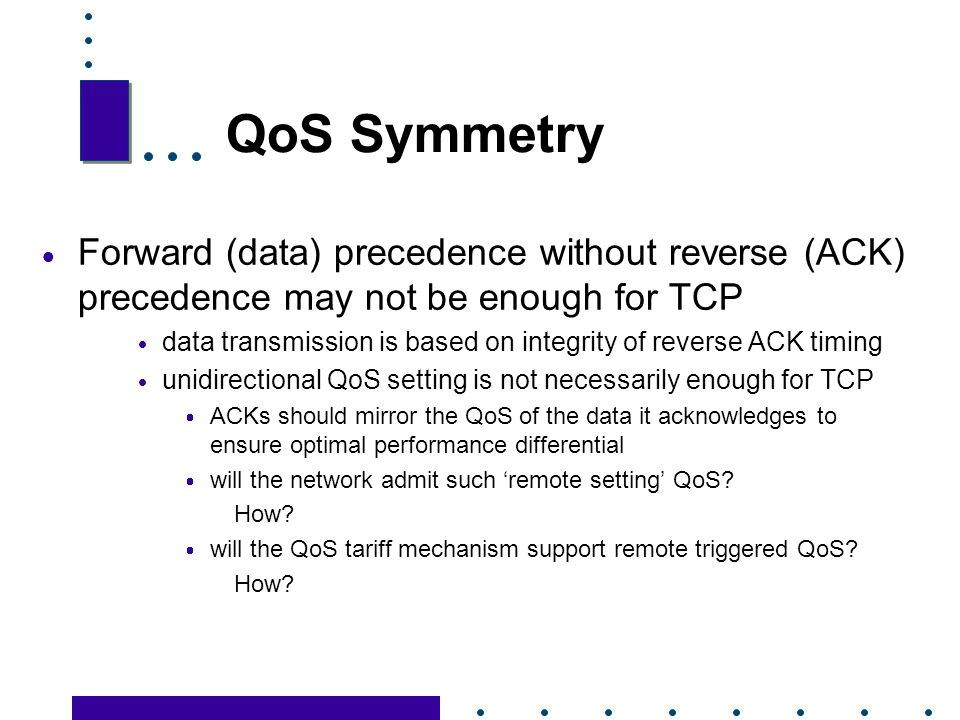 QoS Symmetry Forward (data) precedence without reverse (ACK) precedence may not be enough for TCP.