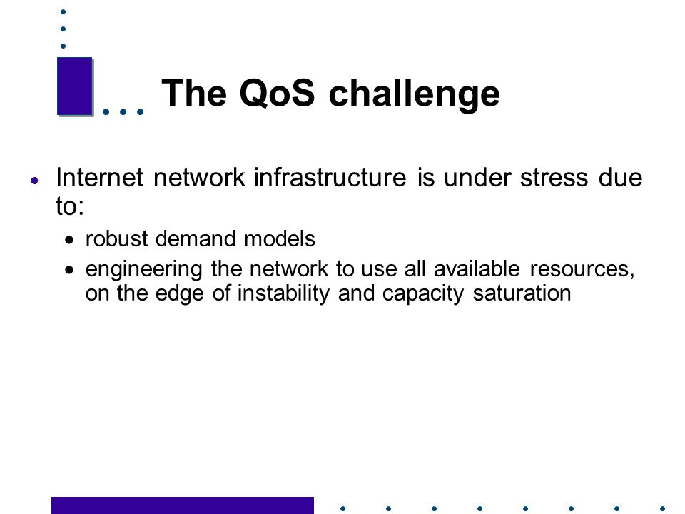 The QoS challenge Internet network infrastructure is under stress due to: robust demand models.