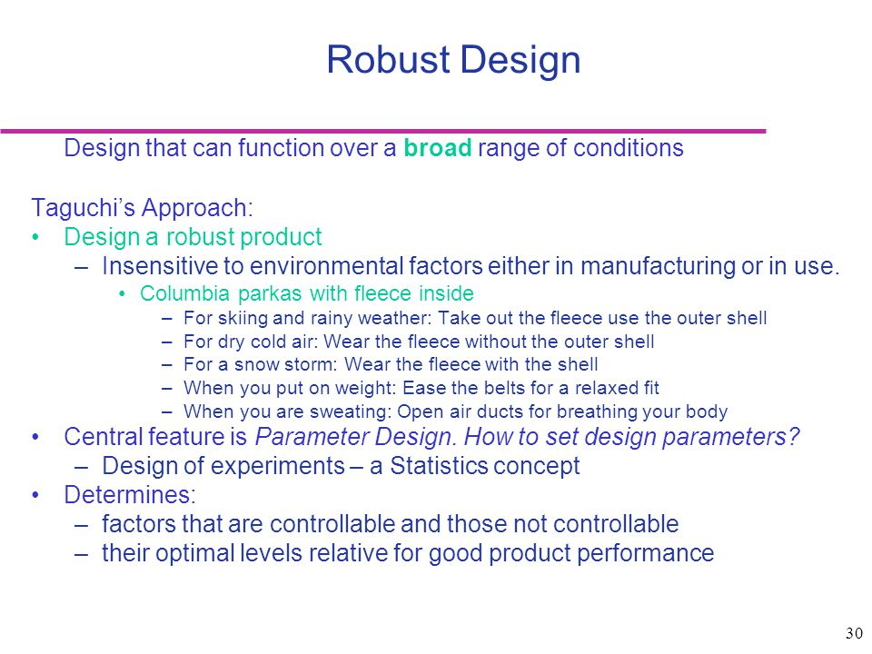 Robust Design Design that can function over a broad range of conditions. Taguchi's Approach: Design a robust product.