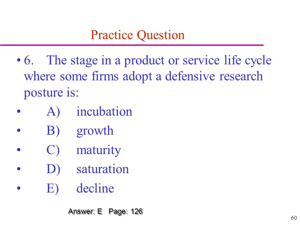 Practice Question 6. The stage in a product or service life cycle where some firms adopt a defensive research posture is: