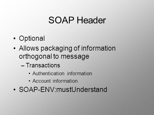 SOAP Header Optional. Allows packaging of information orthogonal to message. Transactions. Authentication information.