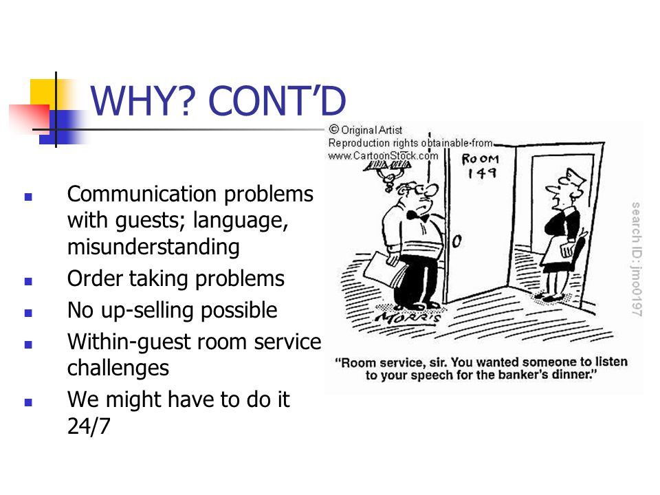 WHY CONT'D Communication problems with guests; language, misunderstanding. Order taking problems.