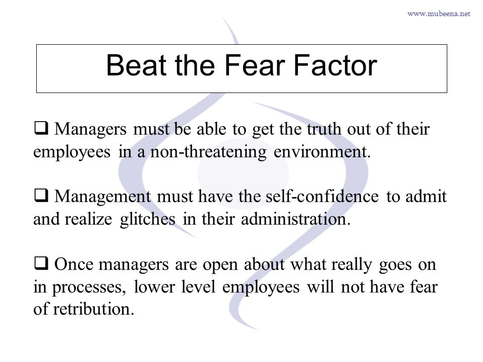 Beat the Fear Factor Managers must be able to get the truth out of their employees in a non-threatening environment.