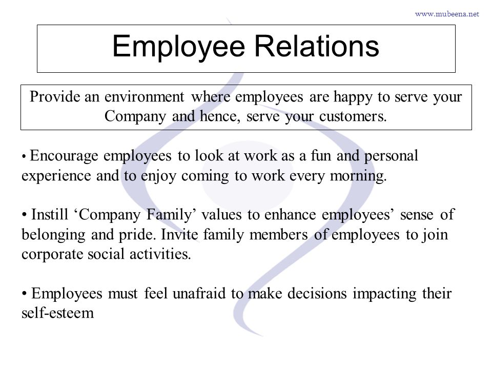 Employee Relations Provide an environment where employees are happy to serve your Company and hence, serve your customers.