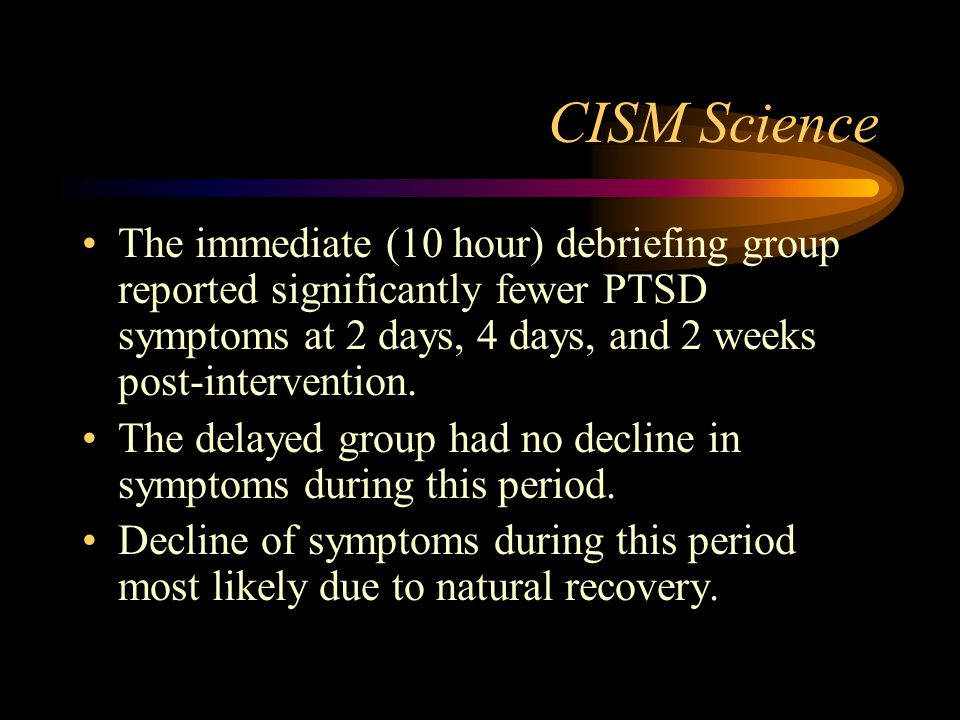CISM Science The immediate (10 hour) debriefing group reported significantly fewer PTSD symptoms at 2 days, 4 days, and 2 weeks post-intervention.