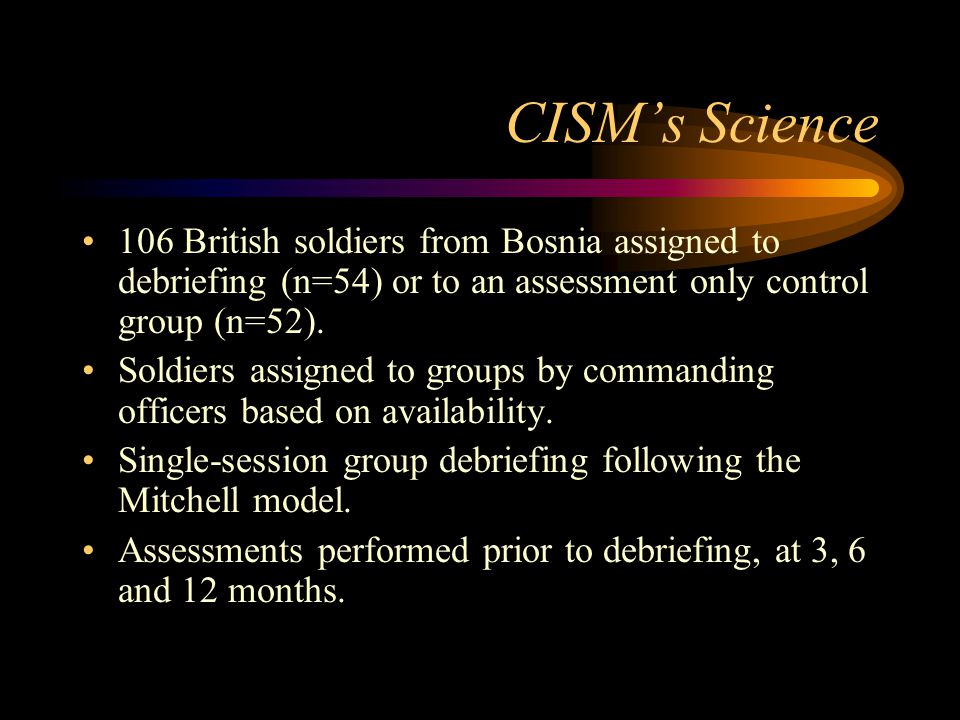 CISM's Science 106 British soldiers from Bosnia assigned to debriefing (n=54) or to an assessment only control group (n=52).