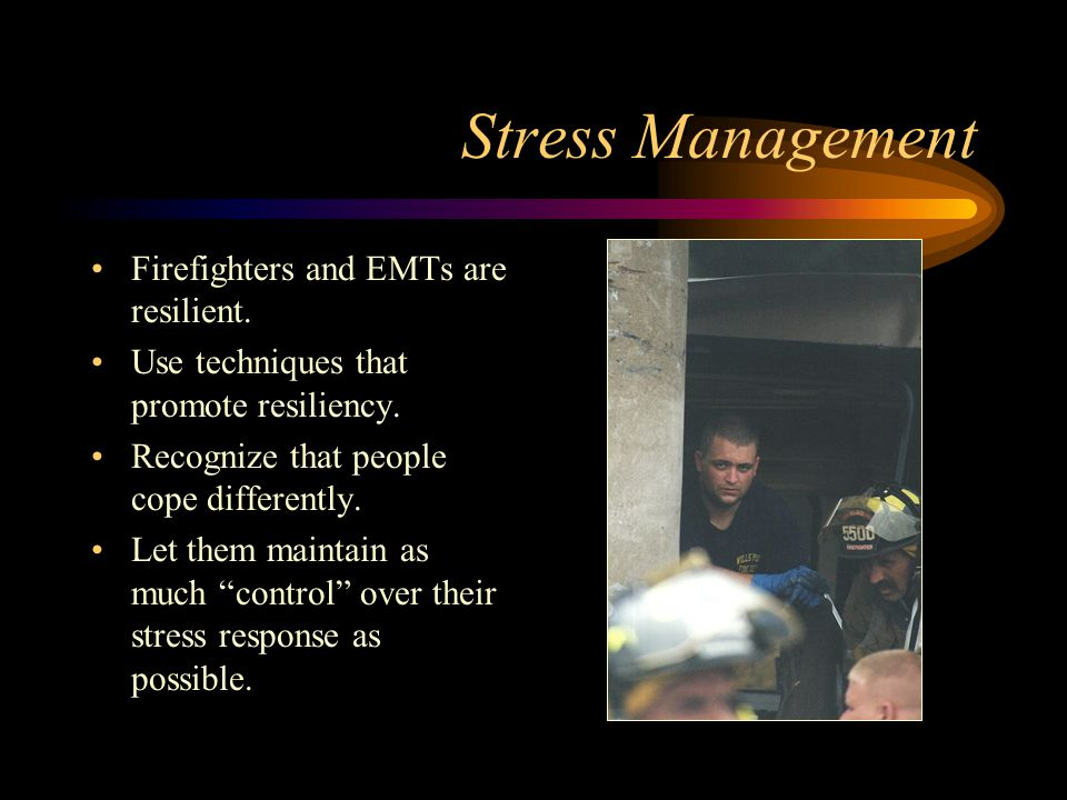 Stress Management Firefighters and EMTs are resilient.
