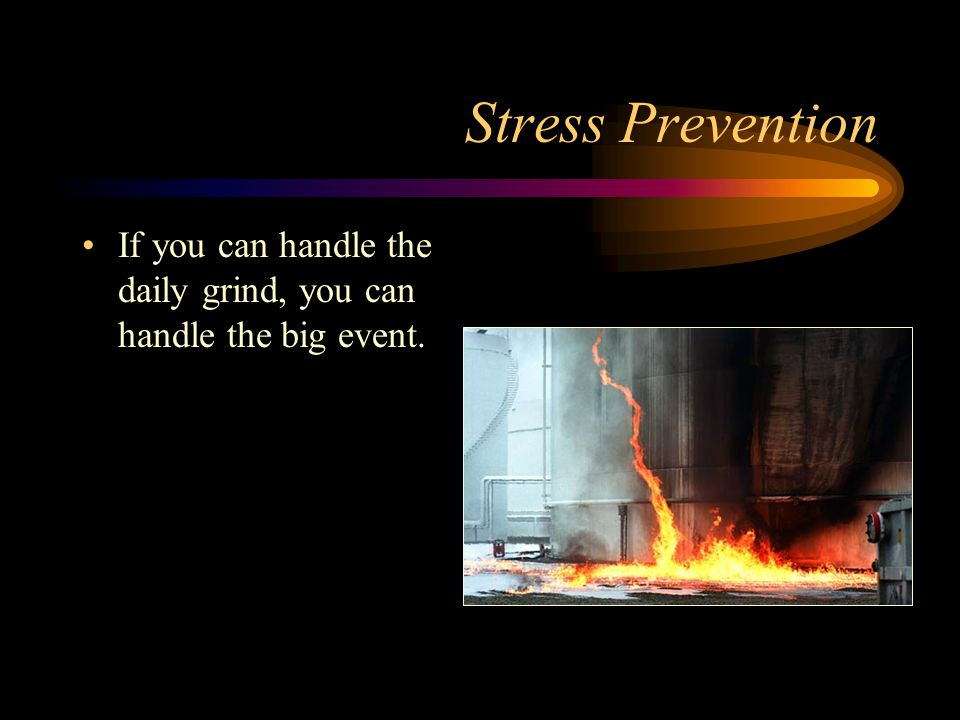 Stress Prevention If you can handle the daily grind, you can handle the big event.