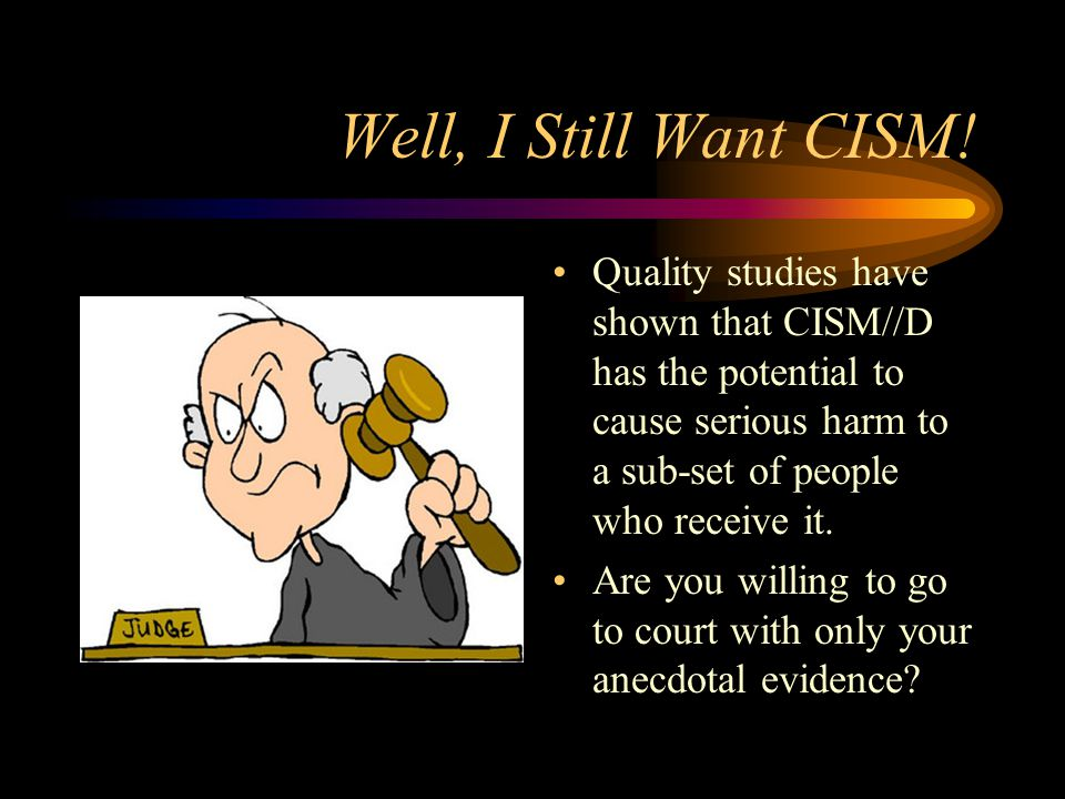 Well, I Still Want CISM! Quality studies have shown that CISM//D has the potential to cause serious harm to a sub-set of people who receive it.