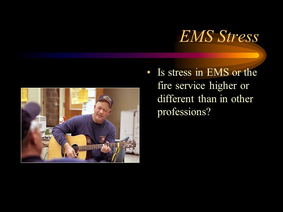 EMS Stress Is stress in EMS or the fire service higher or different than in other professions