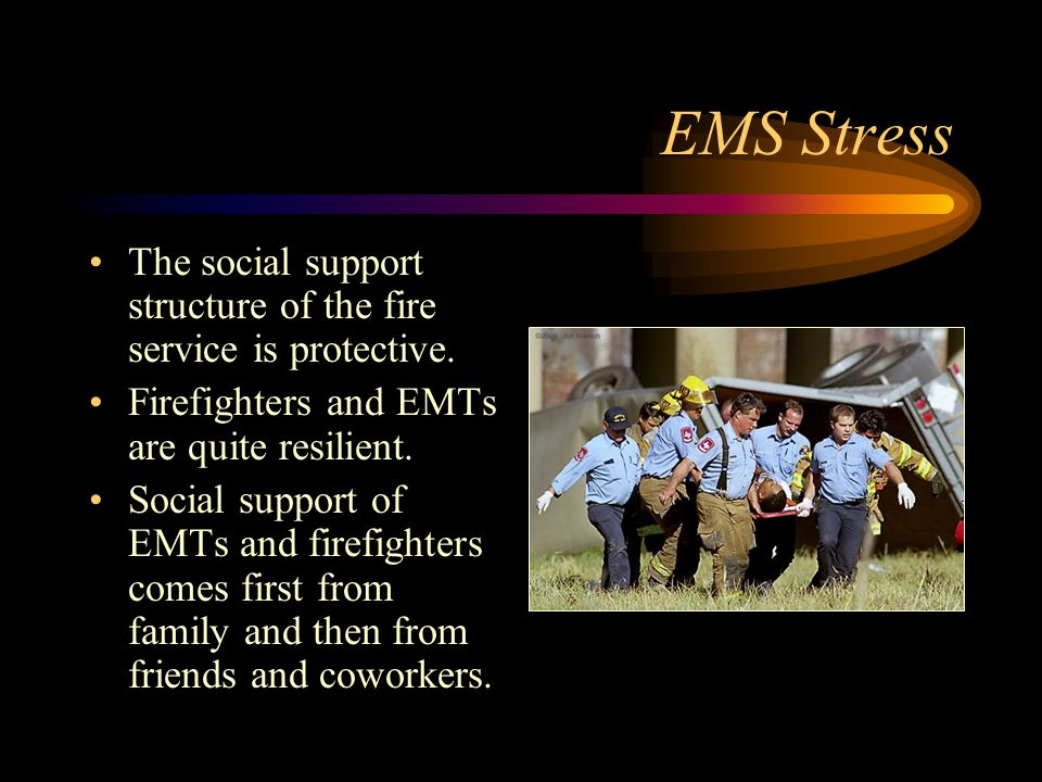 EMS Stress The social support structure of the fire service is protective. Firefighters and EMTs are quite resilient.