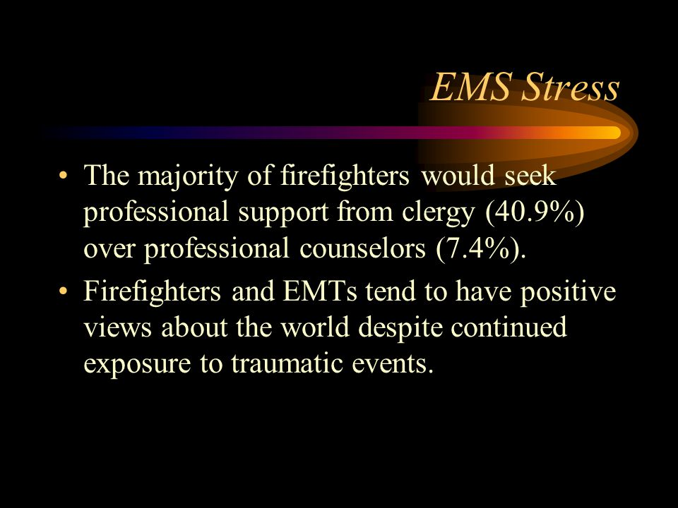 EMS Stress The majority of firefighters would seek professional support from clergy (40.9%) over professional counselors (7.4%).