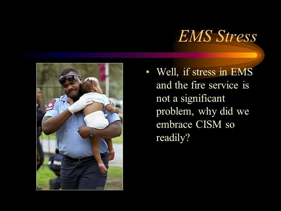 EMS Stress Well, if stress in EMS and the fire service is not a significant problem, why did we embrace CISM so readily