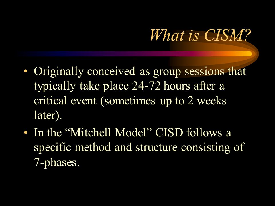 What is CISM Originally conceived as group sessions that typically take place 24-72 hours after a critical event (sometimes up to 2 weeks later).