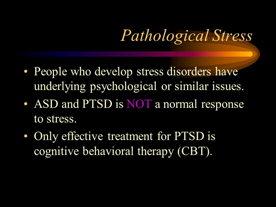 Pathological Stress People who develop stress disorders have underlying psychological or similar issues.