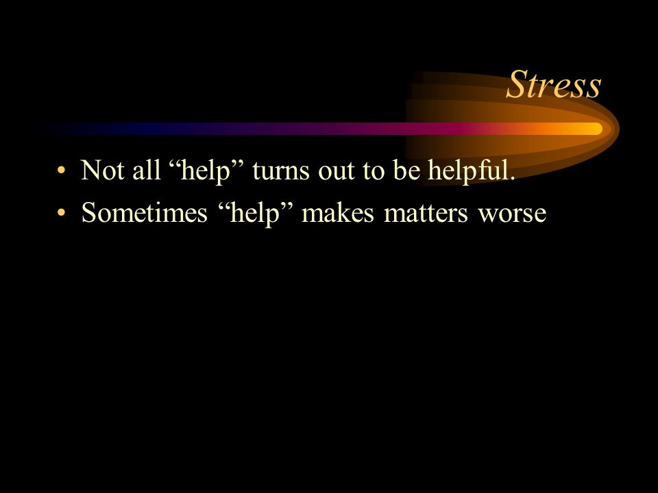 Stress Not all help turns out to be helpful.