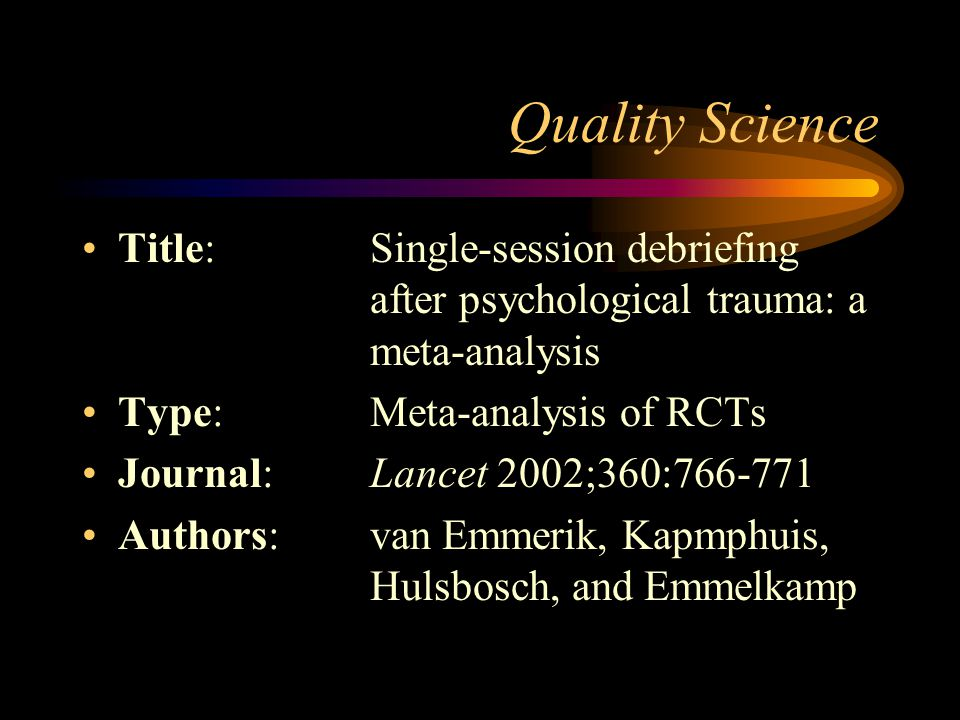 Quality Science Title: Single-session debriefing after psychological trauma: a meta-analysis.