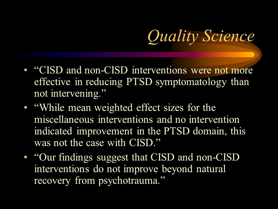 Quality Science CISD and non-CISD interventions were not more effective in reducing PTSD symptomatology than not intervening.