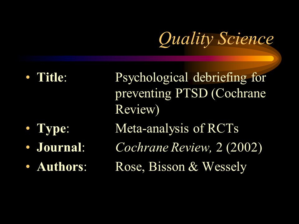 Quality Science Title: Psychological debriefing for preventing PTSD (Cochrane Review) Type: Meta-analysis of RCTs.