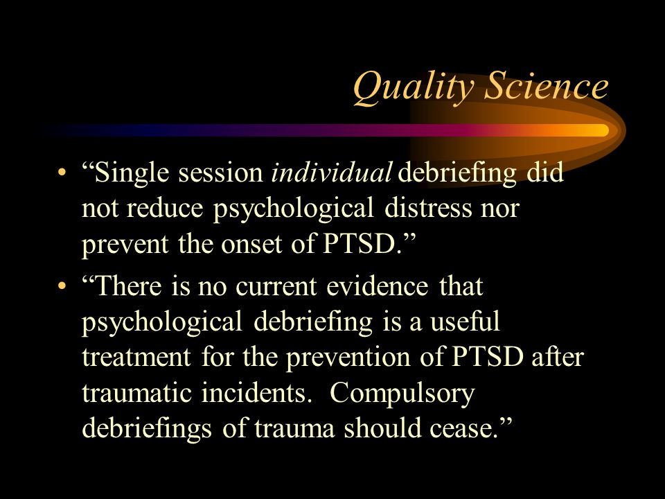 Quality Science Single session individual debriefing did not reduce psychological distress nor prevent the onset of PTSD.