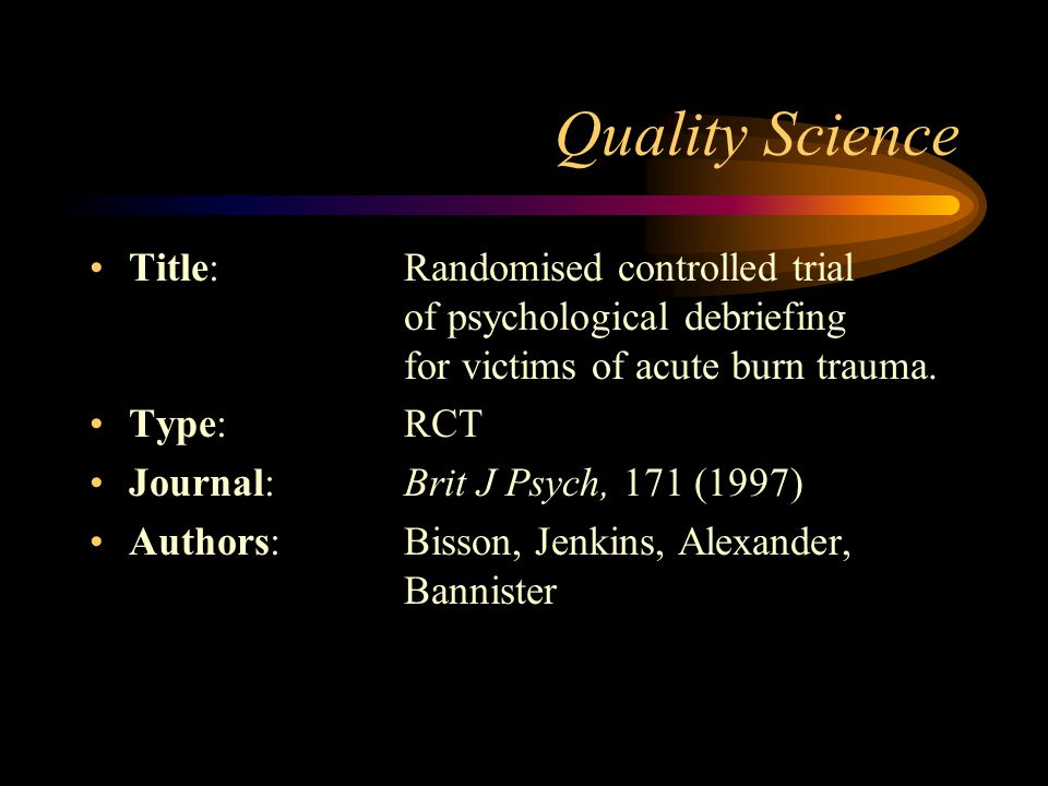 Quality Science Title: Randomised controlled trial of psychological debriefing for victims of acute burn trauma.