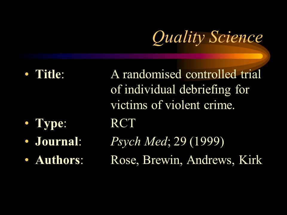 Quality Science Title: A randomised controlled trial of individual debriefing for victims of violent crime.