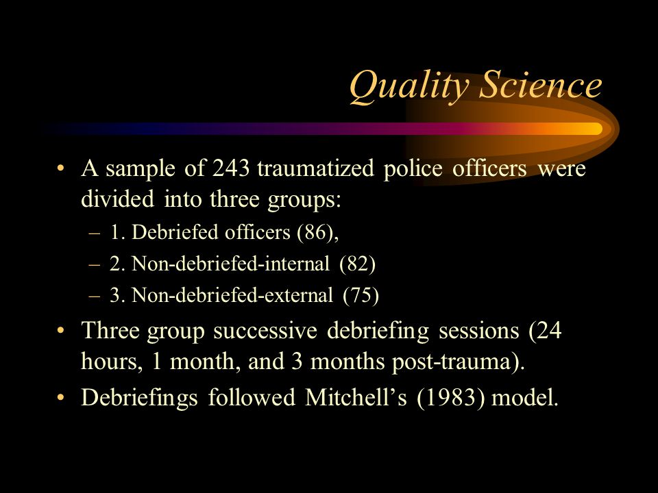 Quality Science A sample of 243 traumatized police officers were divided into three groups: 1. Debriefed officers (86),