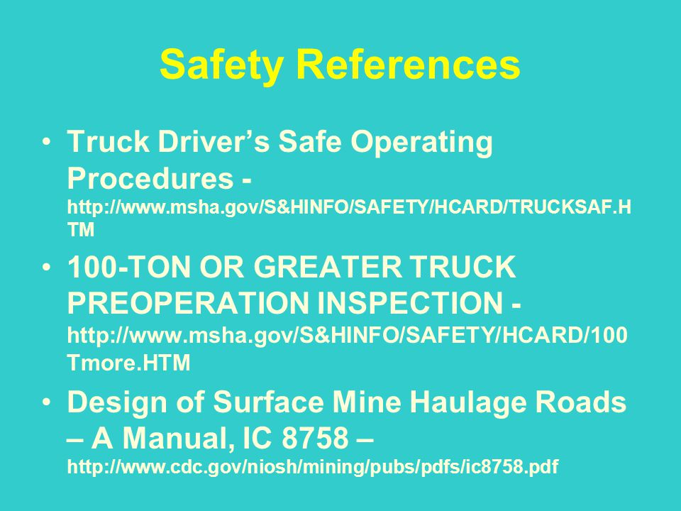 Safety References Truck Driver's Safe Operating Procedures -http://www.msha.gov/S&HINFO/SAFETY/HCARD/TRUCKSAF.HTM.