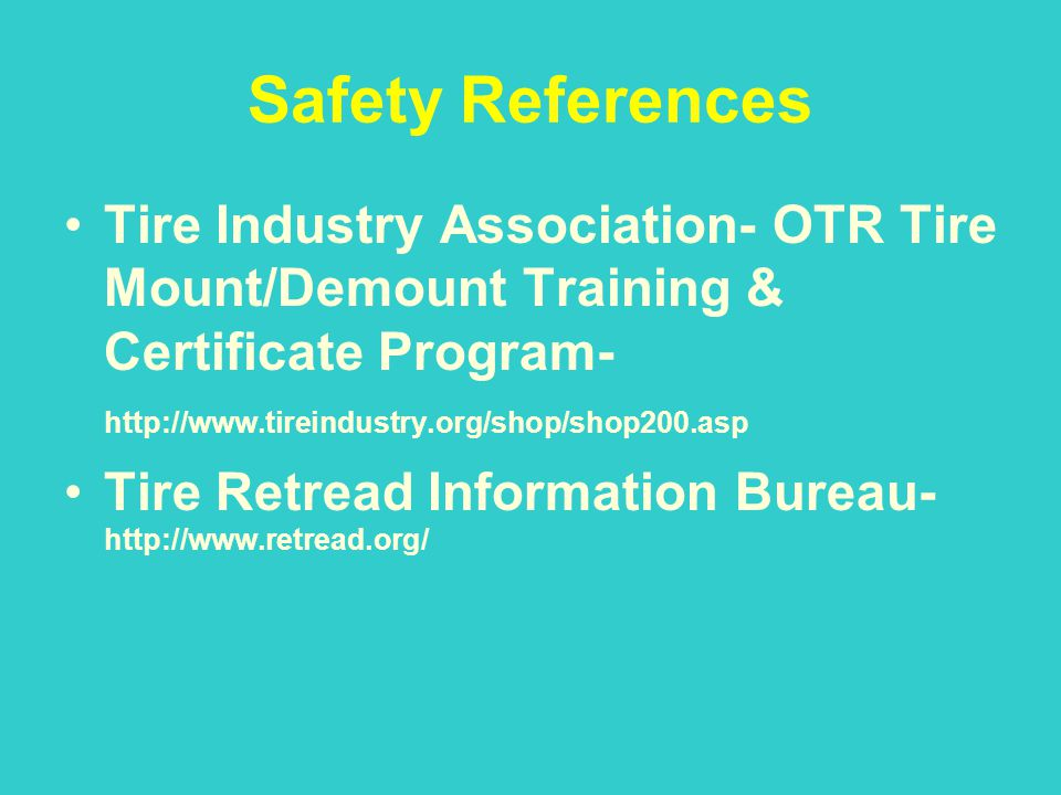 Safety References Tire Industry Association- OTR Tire Mount/Demount Training & Certificate Program- http://www.tireindustry.org/shop/shop200.asp.