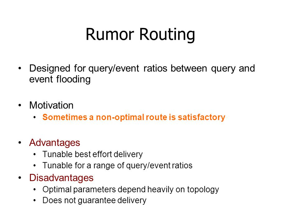 Rumor Routing Designed for query/event ratios between query and event flooding. Motivation. Sometimes a non-optimal route is satisfactory.
