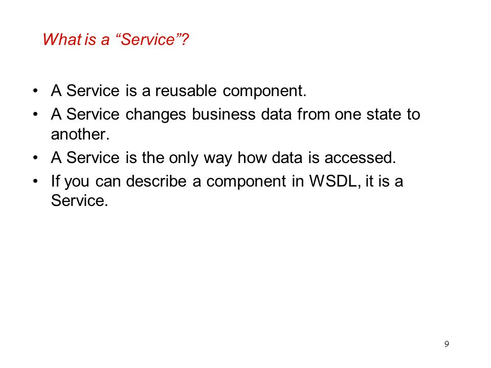 What is a Service A Service is a reusable component. A Service changes business data from one state to another.
