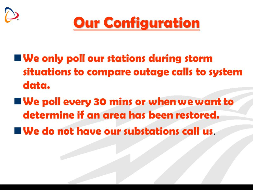 Our Configuration We only poll our stations during storm situations to compare outage calls to system data.