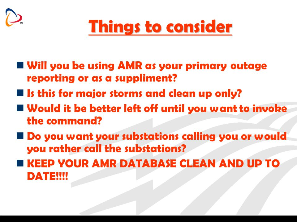 Things to consider Will you be using AMR as your primary outage reporting or as a suppliment Is this for major storms and clean up only