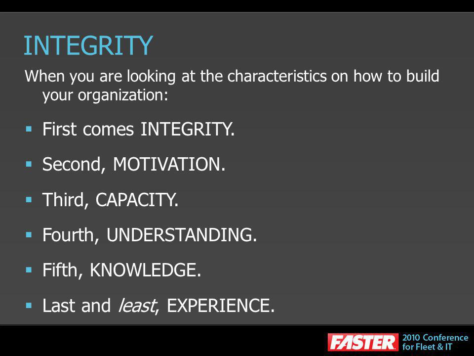 INTEGRITY First comes INTEGRITY. Second, MOTIVATION. Third, CAPACITY.