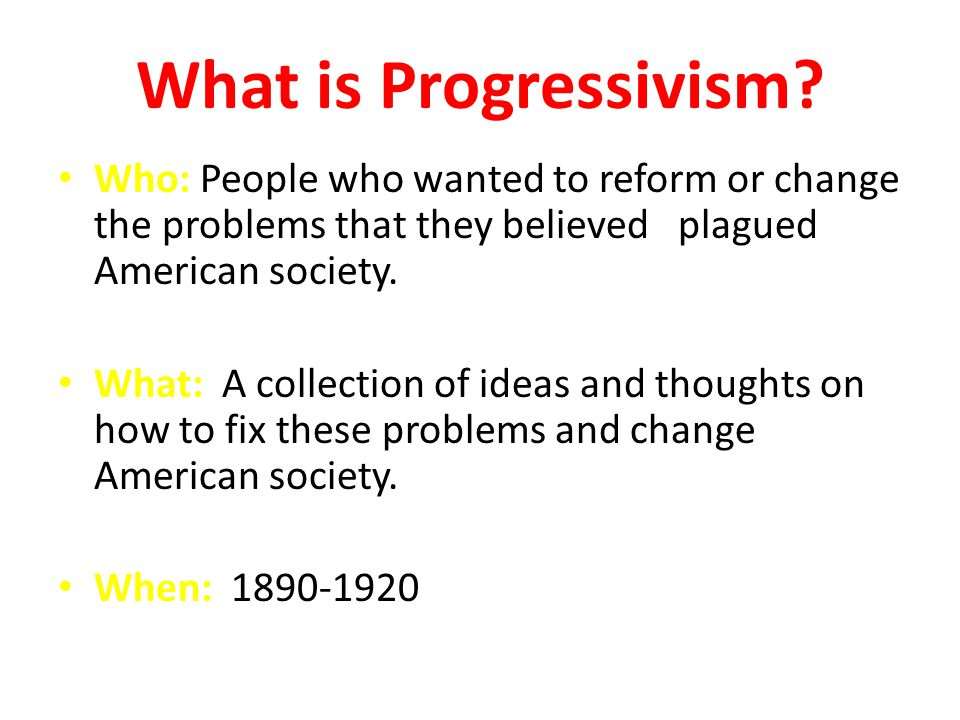 What is Progressivism Who: People who wanted to reform or change the problems that they believed plagued American society.