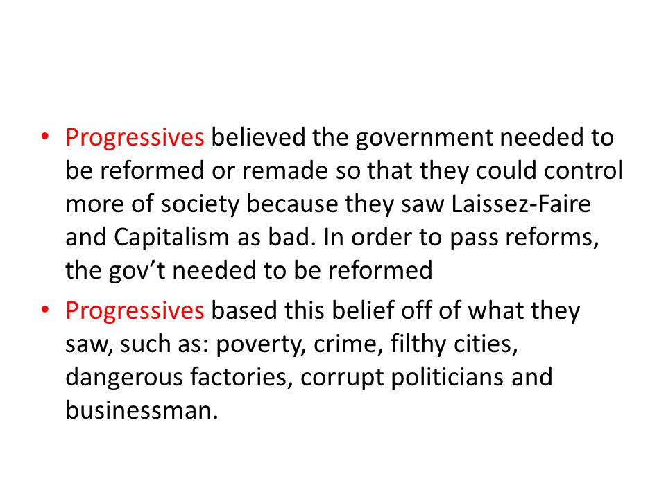 Progressives believed the government needed to be reformed or remade so that they could control more of society because they saw Laissez-Faire and Capitalism as bad. In order to pass reforms, the gov't needed to be reformed