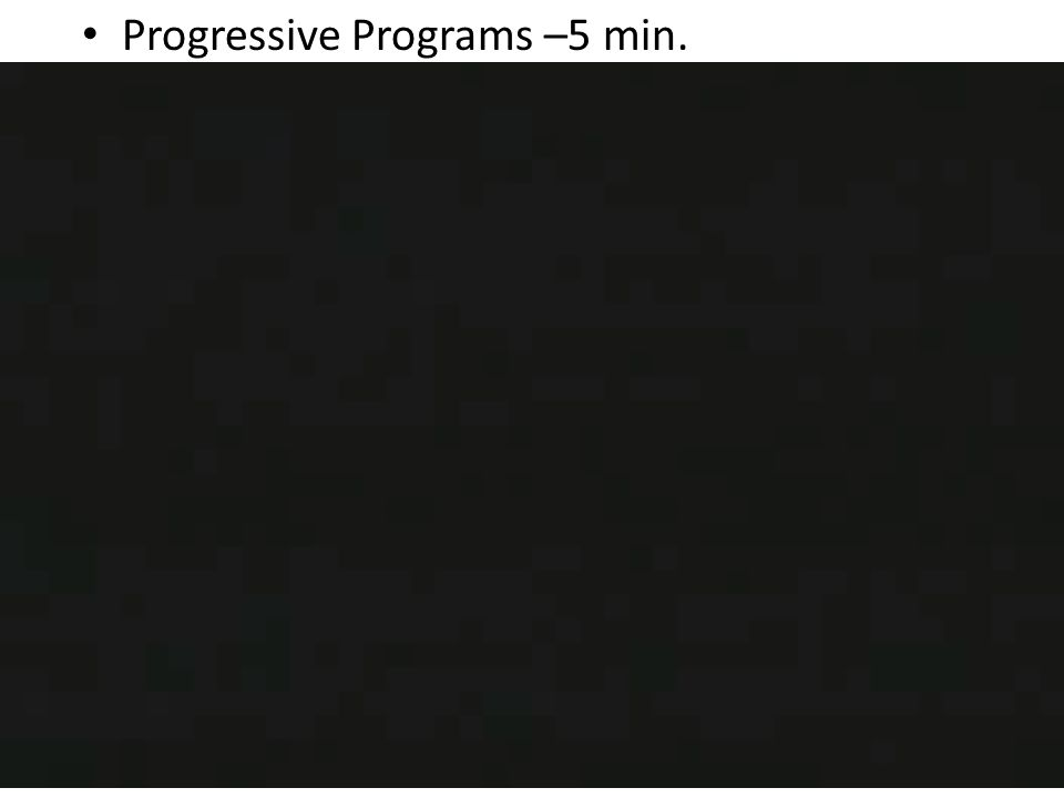 Progressive Programs –5 min.