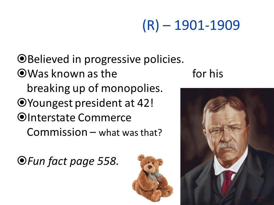 Teddy Roosevelt (R) – 1901-1909 Believed in progressive policies.