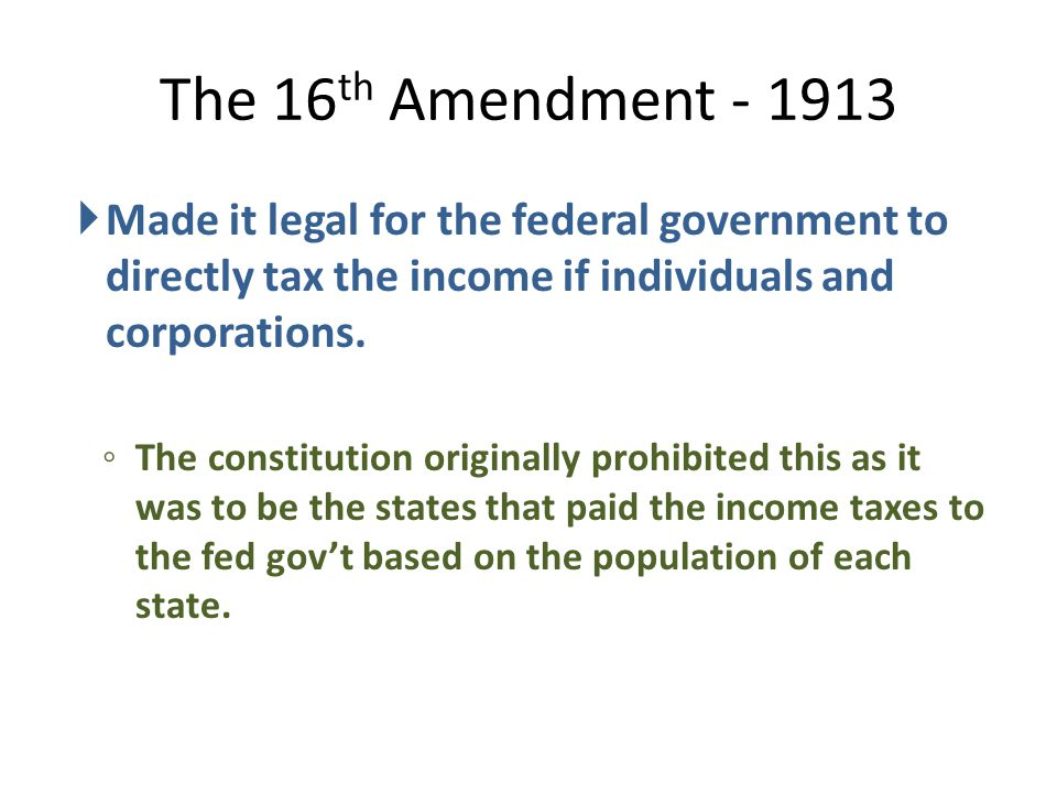 The 16th Amendment - 1913 Made it legal for the federal government to directly tax the income if individuals and corporations.