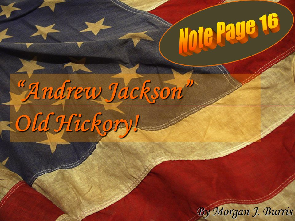 Note Page 16 Andrew Jackson Old Hickory! By Morgan J. Burris