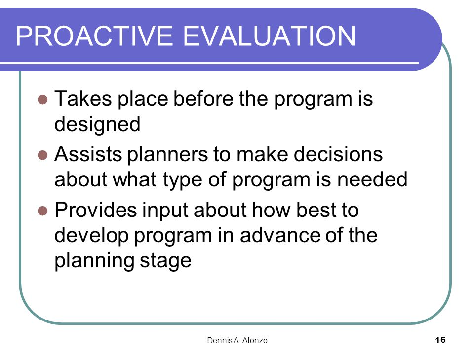 PROACTIVE EVALUATION Takes place before the program is designed