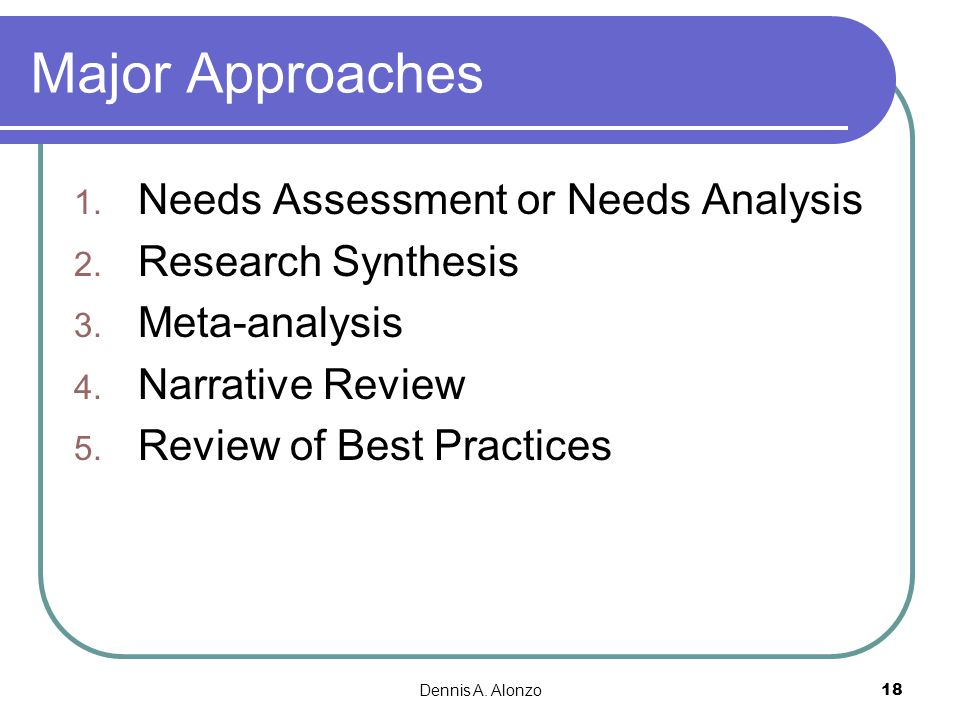 Major Approaches Needs Assessment or Needs Analysis Research Synthesis